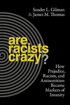 Are Racists Crazy?: How Prejudice, Racism, and Antisemitism Became Markers of Insanity by Sander L. Gilman