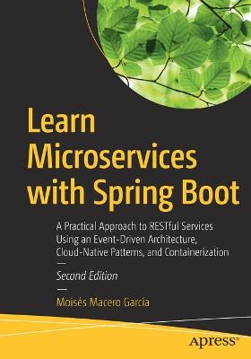 Learn Microservices with Spring Boot: A Practical Approach to RESTful Services Using an Event-Driven Architecture, Cloud-Native Patterns, and Containerization by Moises Macero Garcia