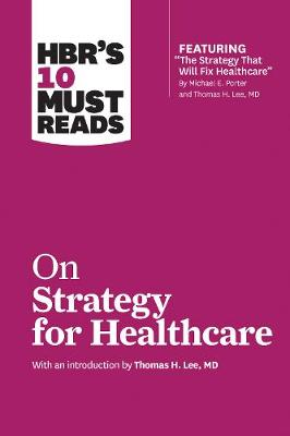 HBR's 10 Must Reads on Strategy for Healthcare (Featuring Articles by Michael E. Porter and Thomas H. Lee, MD) by Harvard Business Review