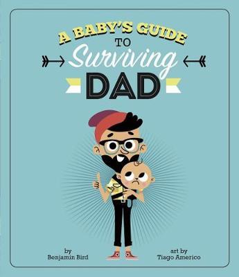 A Baby's Guide to Surviving Dad by Benjamin Bird