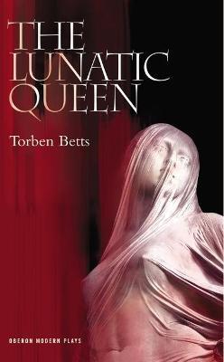 The Lunatic Queen by Torben Betts