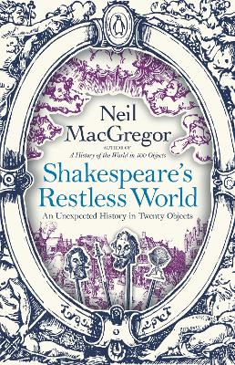 Shakespeare's Restless World: An Unexpected History in Twenty Objects by Neil MacGregor