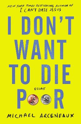I Don't Want to Die Poor: Essays by Michael Arceneaux