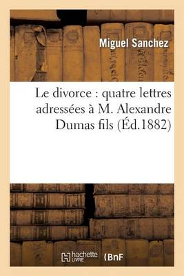 Le Divorce: Quatre Lettres Adressees A M. Alexandre Dumas Fils by Miguel Sanchez