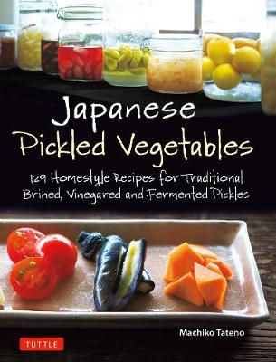 Japanese Pickled Vegetables: 130 Homestyle Recipes for Traditional Brined, Vinegared and Fermented Pickles by Machiko Tateno