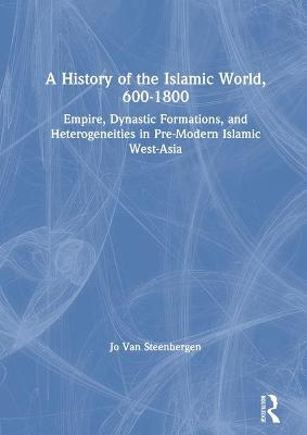 A History of the Islamic World, 600-1800: Empire, Dynastic Formations, and Heterogeneities in Pre-Modern Islamic West-Asia book