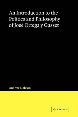 An Introduction to the Politics and Philosophy of Jose Ortega y Gasset by Andrew Dobson
