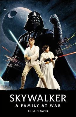 Star Wars Skywalker   A Family At War by Kristin Baver
