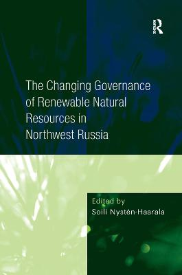 The Changing Governance of Renewable Natural Resources in Northwest Russia by Soili Nysten-Haarala