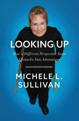 Looking Up: How a Different Perspective Turns Obstacles into Advantages by Michele Sullivan