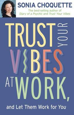 Trust Your Vibes at Work by Sonia Choquette