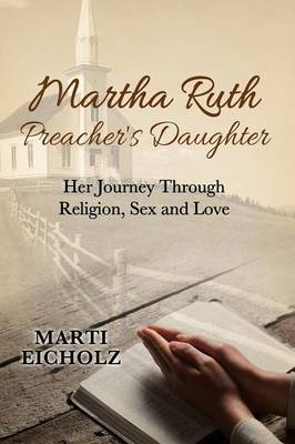 Martha Ruth, Preacher's Daughter: Her Journey Through Religion, Sex and Love by Eicholz