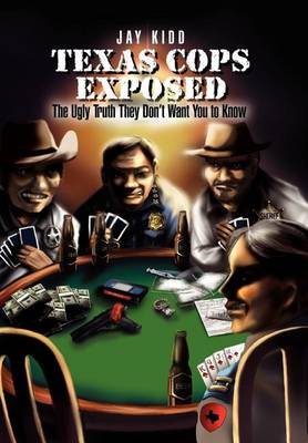 Texas Cops Exposed: The Ugly Truth They Don't Want You to Know by Jay Kidd