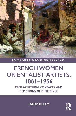 French Women Orientalist Artists, 1861-1956: Cross-Cultural Contacts and Depictions of Difference book