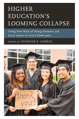 Higher Education's Looming Collapse: Using New Ways of Doing Business and Social Justice to Avoid Bankruptcy by Stephen V. Coffin