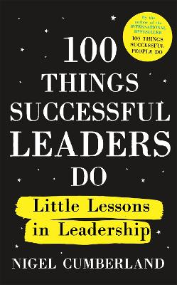 100 Things Successful Leaders Do: Little lessons in leadership by Nigel Cumberland