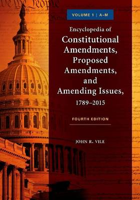 Encyclopedia of Constitutional Amendments, Proposed Amendments, and Amending Issues, 1789-2015, 4th Edition [2 volumes] by John R. Vile