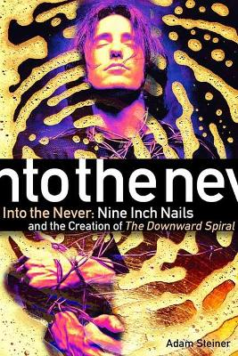 Into The Never: Nine Inch Nails And The Creation Of The Downward Spiral by Adam Steiner