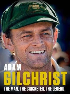 Adam Gilchrist : The Man. The Cricketer. The Legend book
