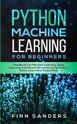 Python Machine Learning For Beginners: Handbook For Machine Learning, Deep Learning And Neural Networks Using Python, Scikit-Learn And TensorFlow by Finn Sanders