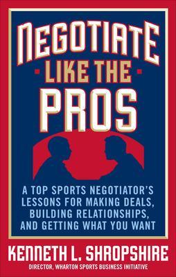 Negotiate Like the Pros: A Top Sports Negotiator's Lessons for Making Deals, Building Relationships, and Getting What You Want by Kenneth L. Shropshire