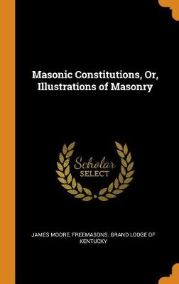 Masonic Constitutions, Or, Illustrations of Masonry by James Moore