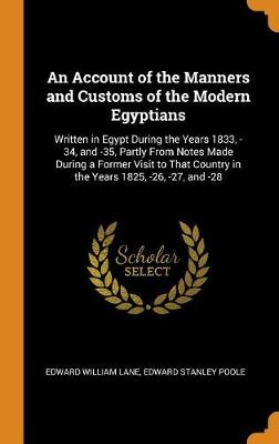 An Account of the Manners and Customs of the Modern Egyptians: Written in Egypt During the Years 1833, -34, and -35, Partly from Notes Made During a Former Visit to That Country in the Years 1825, -26, -27, and -28 by Edward William Lane