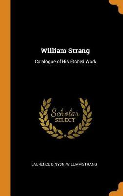 William Strang: Catalogue of His Etched Work by Laurence Binyon