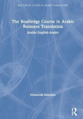 The Routledge Course in Arabic Business Translation: Arabic-English-Arabic by Mahmoud Altarabin