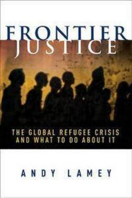 Frontier Justice: The Global Refugee Crisis and What To Do About It book
