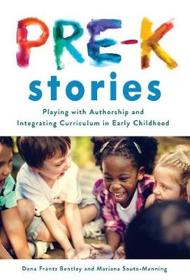 Pre-K Stories: Playing with Authorship and Integrating Curriculum in Early Childhood by Dana Frantz Bentley