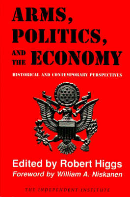 Arms, Politics and the Economy by Robert Higgs