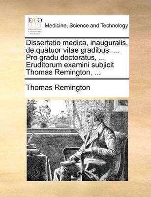 Dissertatio Medica, Inauguralis, de Quatuor Vitae Gradibus. ... Pro Gradu Doctoratus, ... Eruditorum Examini Subjicit Thomas Remington, ... by Thomas Remington