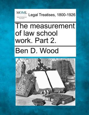 The Measurement of Law School Work. Part 2. by Ben D Wood
