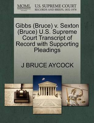 Gibbs (Bruce) V. Sexton (Bruce) U.S. Supreme Court Transcript of Record with Supporting Pleadings by J Bruce Aycock