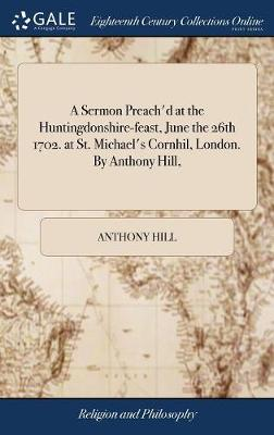 A Sermon Preach'd at the Huntingdonshire-Feast, June the 26th 1702. at St. Michael's Cornhil, London. by Anthony Hill, by Anthony Hill
