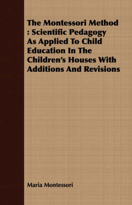 The Montessori Method: Scientific Pedagogy As Applied To Child Education In The Children's Houses With Additions And Revisions by Maria Montessori