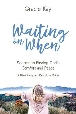 Waiting on When: Secrets to Finding God's Comfort and Peace by Gracie Kay