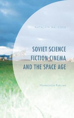 Soviet Science Fiction Cinema and the Space Age: Memorable Futures book