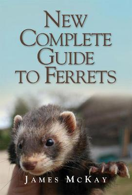 New Complete Guide to Ferrets by James McKay