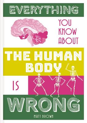 Everything You Know About the Human Body is Wrong by Matt Brown