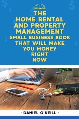 The Home Rental and Property Management Small Business Book That Will Make You M by Daniel O'Neill