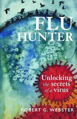 Flu Hunter: Unlocking the secrets of a virus by Robert Webster