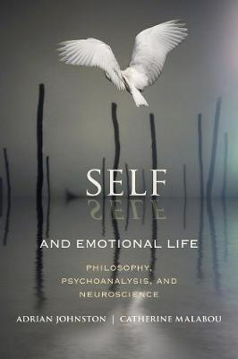 Self and Emotional Life: Philosophy, Psychoanalysis, and Neuroscience by Adrian Johnston
