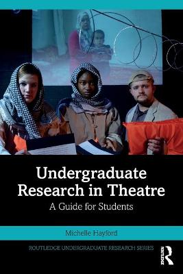 Undergraduate Research in Theatre: A Guide for Students by Michelle Hayford
