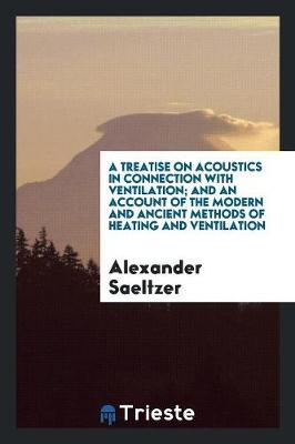A Treatise on Acoustics in Connection with Ventilation; And an Account of the Modern and Ancient Methods of Heating and Ventilation by Alexander Saeltzer