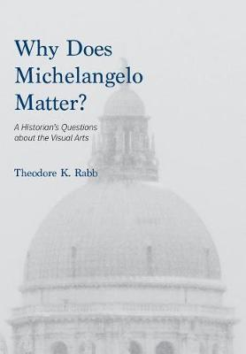 Why Does Michelangelo Matter? by Theodore K. Rabb
