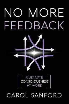No More Feedback: Cultivate Consciousness at Work by Carol Sanford