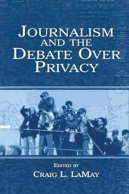 Journalism and the Debate Over Privacy by Craig LaMay