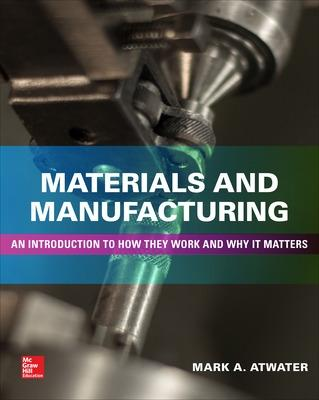Materials and Manufacturing: An Introduction to How They Work and Why It Matters by Mark Atwater